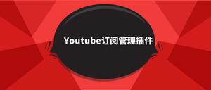 Youtube订阅管理插件,Youtube订阅频道分类管理神器
