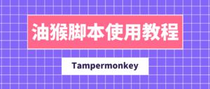 Tampermonkey油猴脚本管理插件-浏览器黑科技的安装使用全攻略